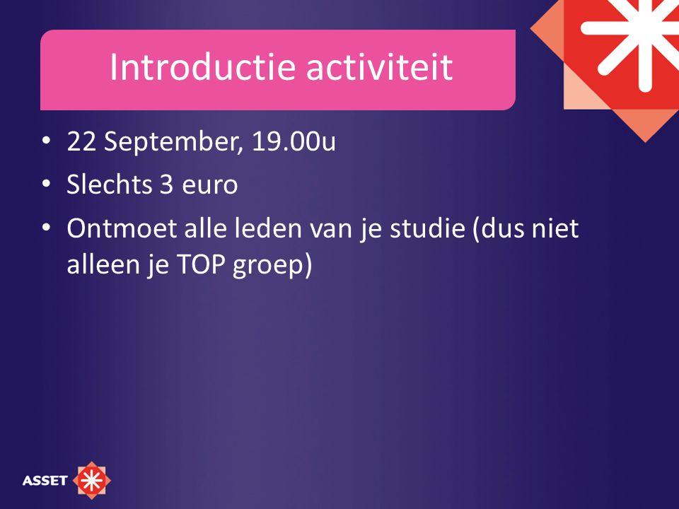 Introductie activiteit 22 September, 19.00u Slechts 3 euro Ontmoet alle leden van je studie (dus niet alleen je TOP groep)