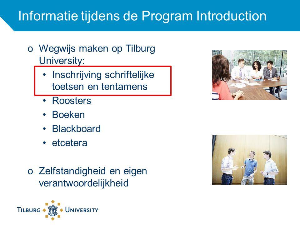 Informatie tijdens de Program Introduction oWegwijs maken op Tilburg University: Inschrijving schriftelijke toetsen en tentamens Roosters Boeken Blackboard etcetera oZelfstandigheid en eigen verantwoordelijkheid
