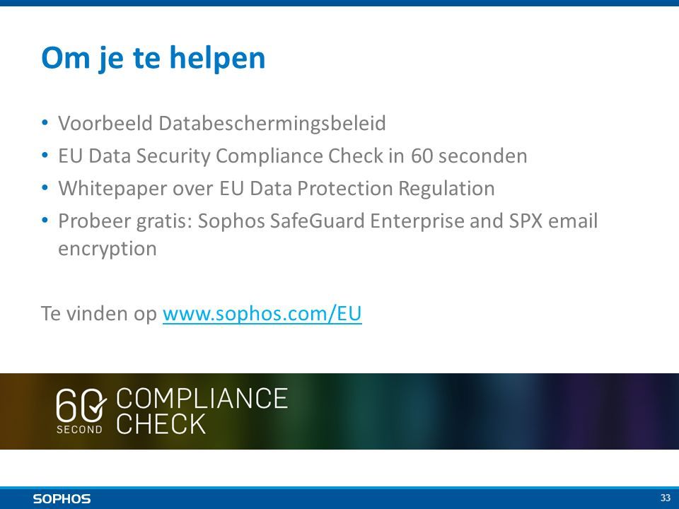 33 Om je te helpen Voorbeeld Databeschermingsbeleid EU Data Security Compliance Check in 60 seconden Whitepaper over EU Data Protection Regulation Probeer gratis: Sophos SafeGuard Enterprise and SPX email encryption Te vinden op www.sophos.com/EUwww.sophos.com/EU