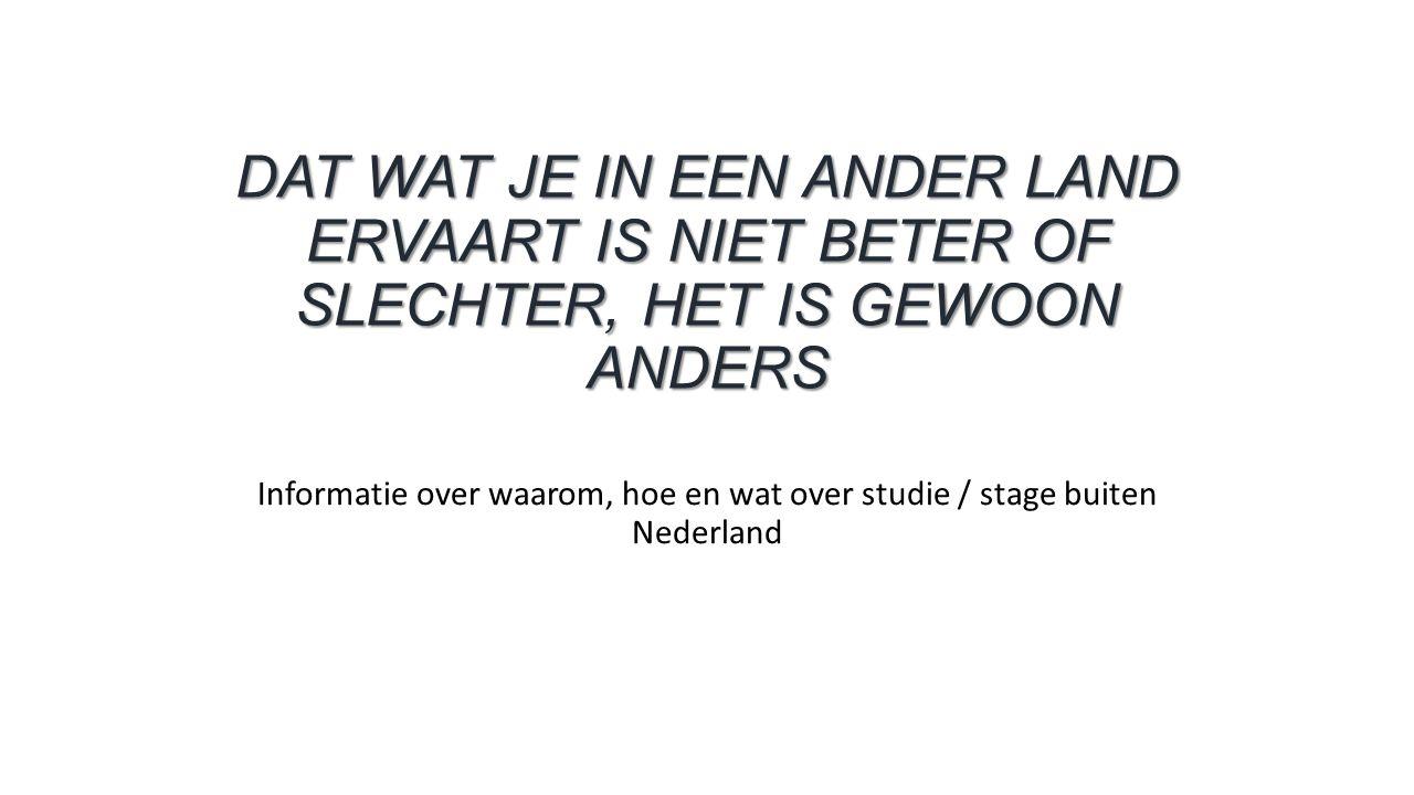 DAT WAT JE IN EEN ANDER LAND ERVAART IS NIET BETER OF SLECHTER, HET IS GEWOON ANDERS Informatie over waarom, hoe en wat over studie / stage buiten Nederland