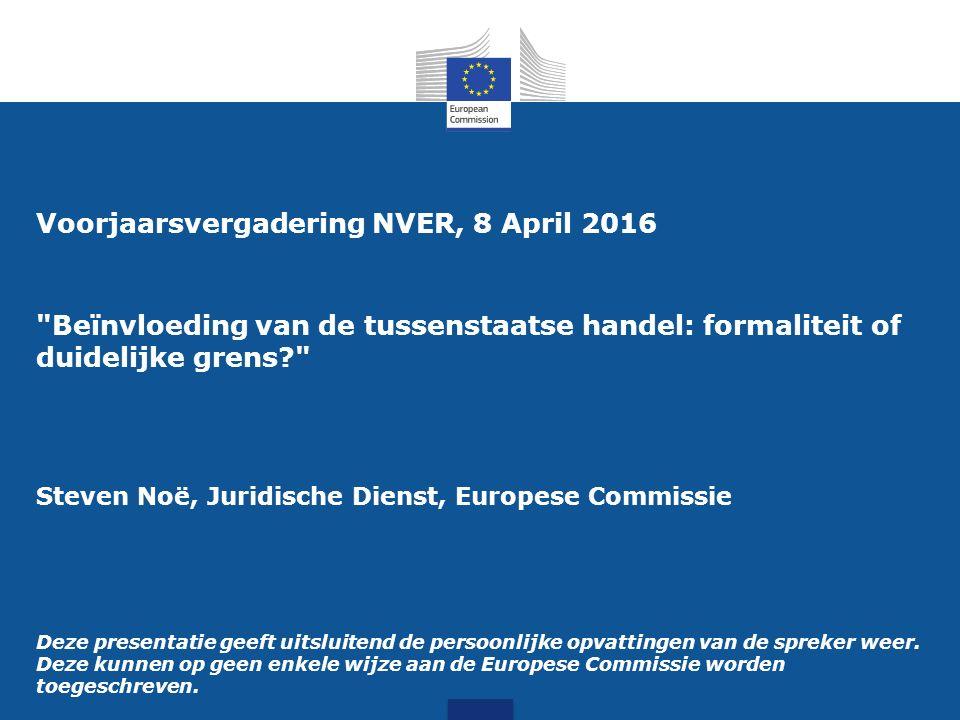 Voorjaarsvergadering NVER, 8 April 2016 Beïnvloeding van de tussenstaatse handel: formaliteit of duidelijke grens Steven Noë, Juridische Dienst, Europese Commissie Deze presentatie geeft uitsluitend de persoonlijke opvattingen van de spreker weer.