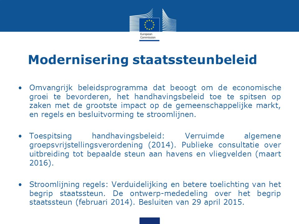 Modernisering staatssteunbeleid Omvangrijk beleidsprogramma dat beoogt om de economische groei te bevorderen, het handhavingsbeleid toe te spitsen op zaken met de grootste impact op de gemeenschappelijke markt, en regels en besluitvorming te stroomlijnen.