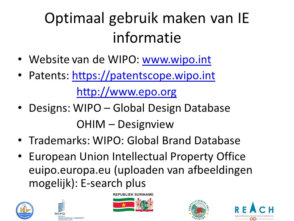 Optimaal gebruik maken van IE informatie Website van de WIPO: www.wipo.intwww.wipo.int Patents: https://patentscope.wipo.inthttps://patentscope.wipo.int http://www.epo.org Designs: WIPO – Global Design Database OHIM – Designview Trademarks: WIPO: Global Brand Database European Union Intellectual Property Office euipo.europa.eu (uploaden van afbeeldingen mogelijk): E-search plus