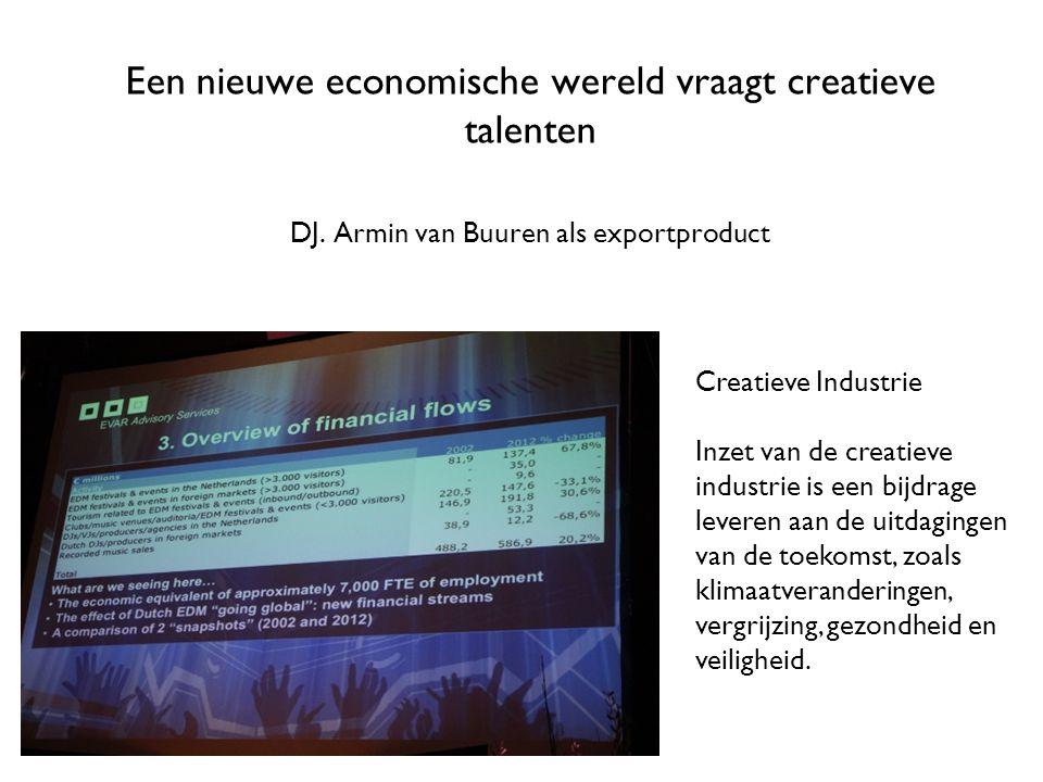 Een nieuwe economische wereld vraagt creatieve talenten DJ. Armin van Buuren als exportproduct Creatieve Industrie Inzet van de creatieve industrie is