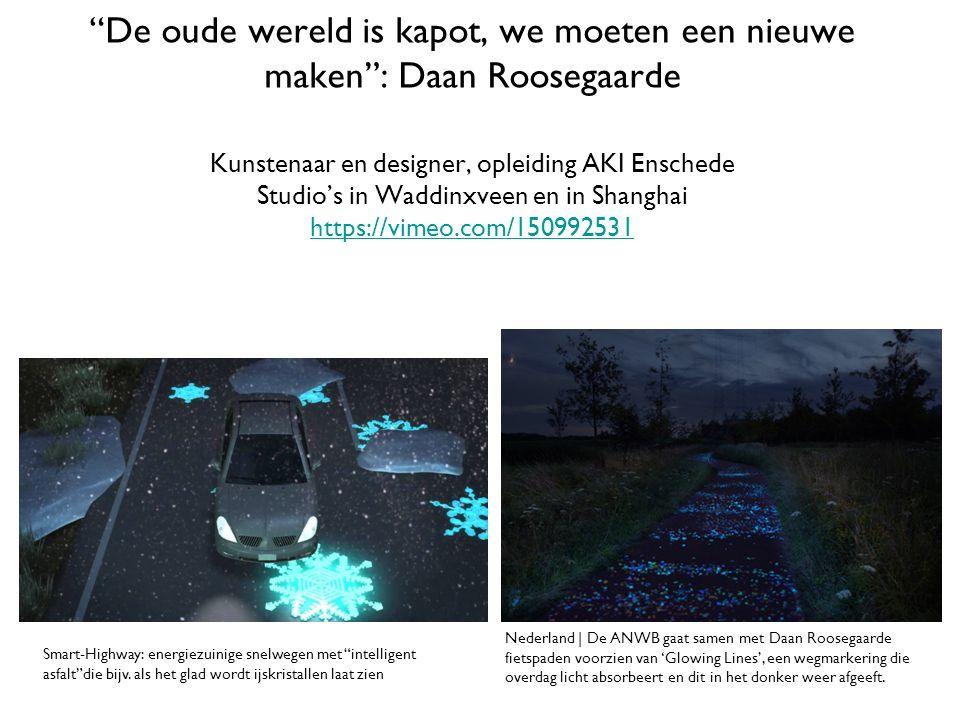 De oude wereld is kapot, we moeten een nieuwe maken : Daan Roosegaarde Kunstenaar en designer, opleiding AKI Enschede Studio's in Waddinxveen en in Shanghai https://vimeo.com/150992531 https://vimeo.com/150992531 Nederland | De ANWB gaat samen met Daan Roosegaarde fietspaden voorzien van 'Glowing Lines', een wegmarkering die overdag licht absorbeert en dit in het donker weer afgeeft.