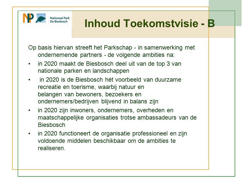 Inhoud Toekomstvisie - B Op basis hiervan streeft het Parkschap - in samenwerking met ondernemende partners - de volgende ambities na: in 2020 maakt de Biesbosch deel uit van de top 3 van nationale parken en landschappen in 2020 is de Biesbosch hét voorbeeld van duurzame recreatie en toerisme, waarbij natuur en belangen van bewoners, bezoekers en ondernemers/bedrijven blijvend in balans zijn in 2020 zijn inwoners, ondernemers, overheden en maatschappelijke organisaties trotse ambassadeurs van de Biesbosch in 2020 functioneert de organisatie professioneel en zijn voldoende middelen beschikbaar om de ambities te realiseren.