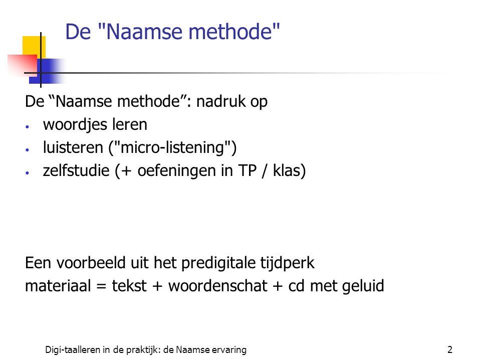 Digi-taalleren in de praktijk: de Naamse ervaring2 De Naamse methode De Naamse methode : nadruk op woordjes leren luisteren ( micro-listening ) zelfstudie (+ oefeningen in TP / klas) Een voorbeeld uit het predigitale tijdperk materiaal = tekst + woordenschat + cd met geluid