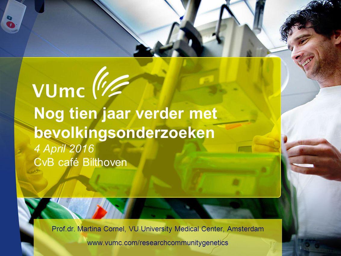 Nog tien jaar verder met bevolkingsonderzoeken 4 April 2016 CvB café Bilthoven Prof.dr. Martina Cornel, VU University Medical Center, Amsterdam www.vu