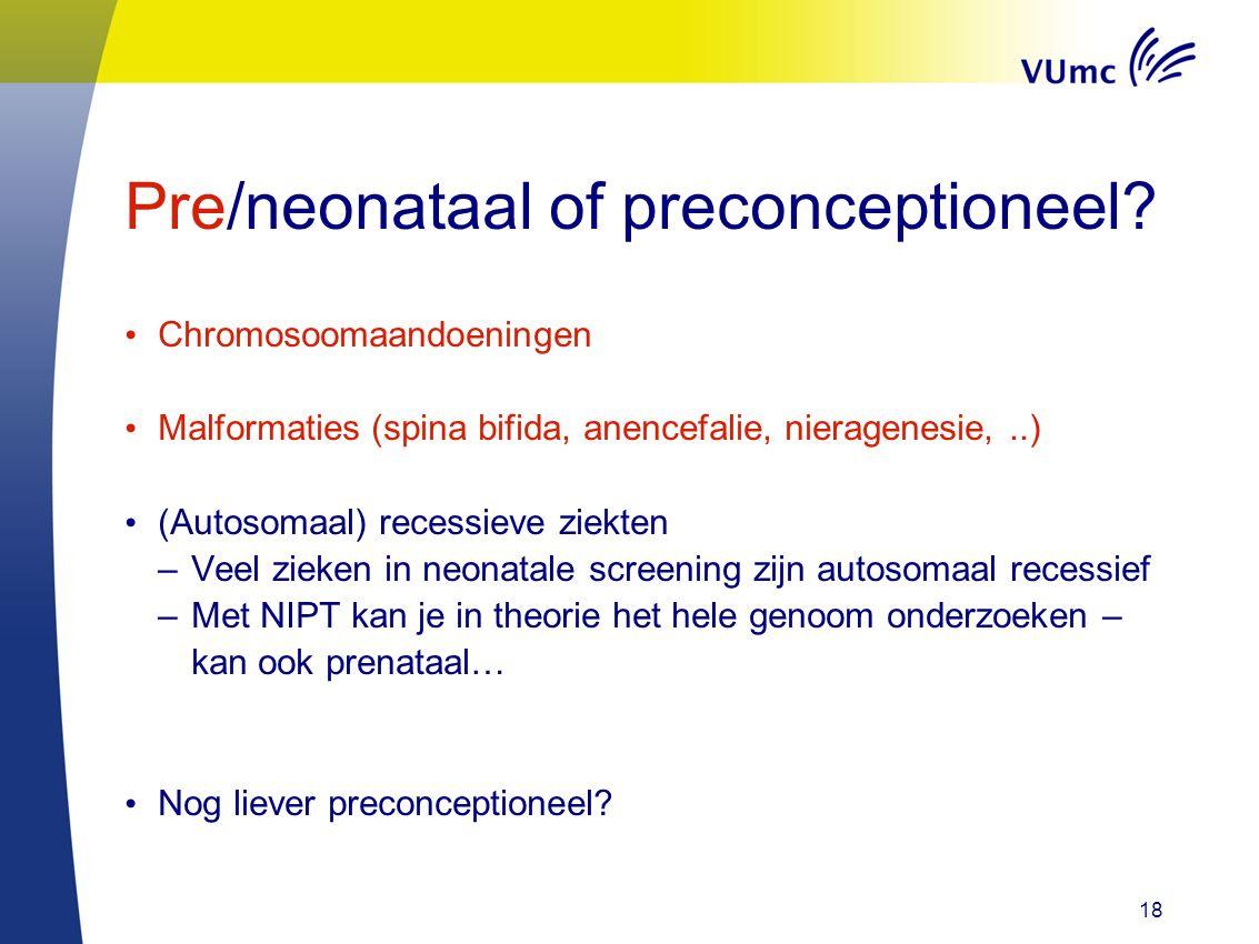 Pre/neonataal of preconceptioneel? Chromosoomaandoeningen Malformaties (spina bifida, anencefalie, nieragenesie,..) (Autosomaal) recessieve ziekten –V