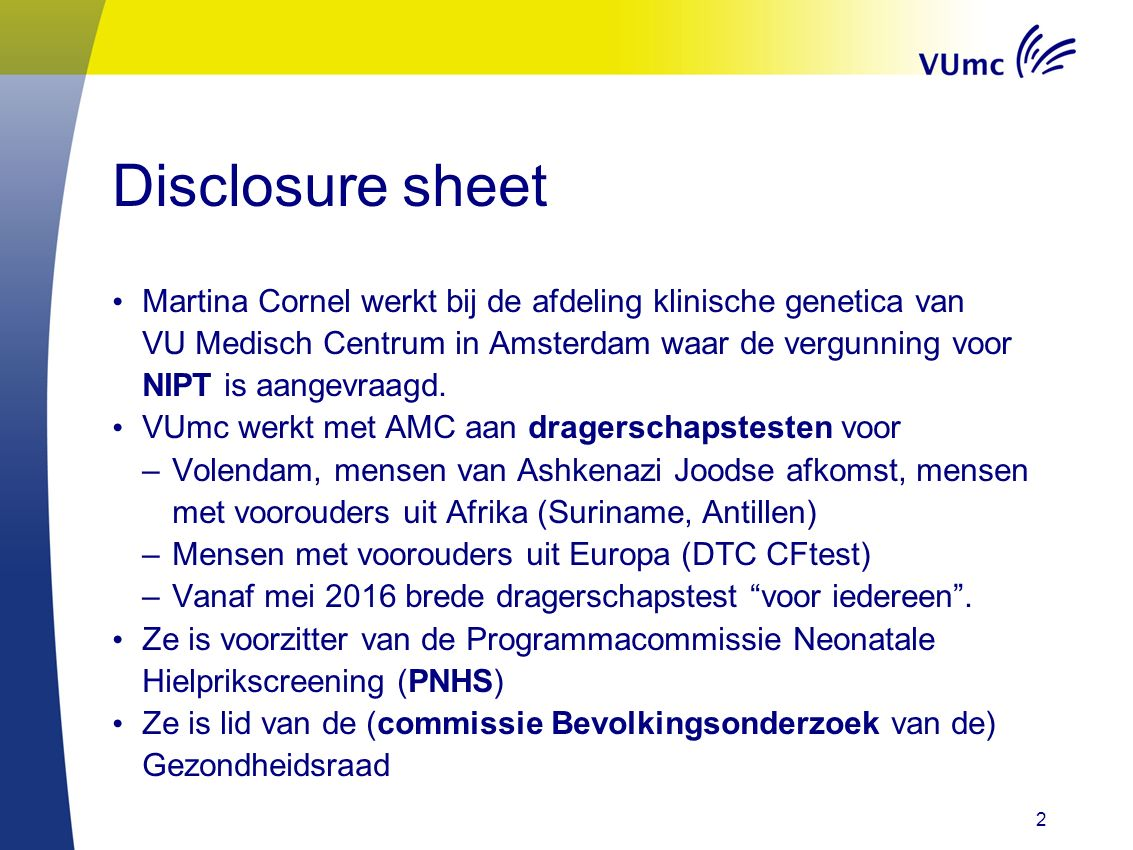 Disclosure sheet Martina Cornel werkt bij de afdeling klinische genetica van VU Medisch Centrum in Amsterdam waar de vergunning voor NIPT is aangevraa