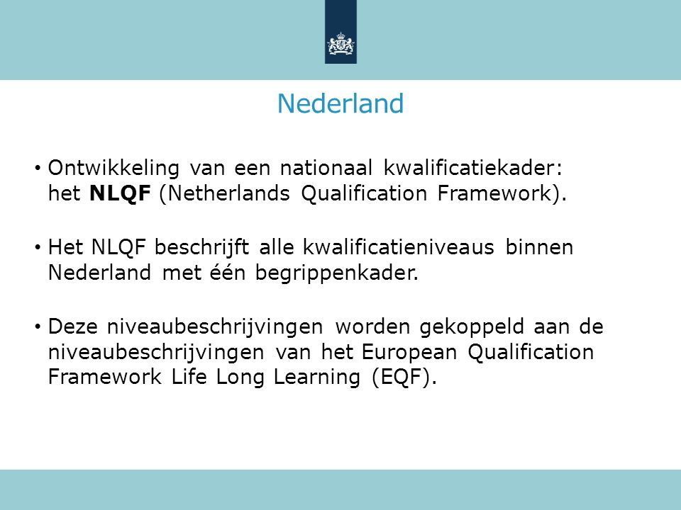 Nederland Ontwikkeling van een nationaal kwalificatiekader: het NLQF (Netherlands Qualification Framework). Het NLQF beschrijft alle kwalificatienivea