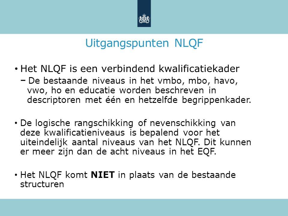 Uitgangspunten NLQF Het NLQF is een verbindend kwalificatiekader De bestaande niveaus in het vmbo, mbo, havo, vwo, ho en educatie worden beschreven in descriptoren met één en hetzelfde begrippenkader.