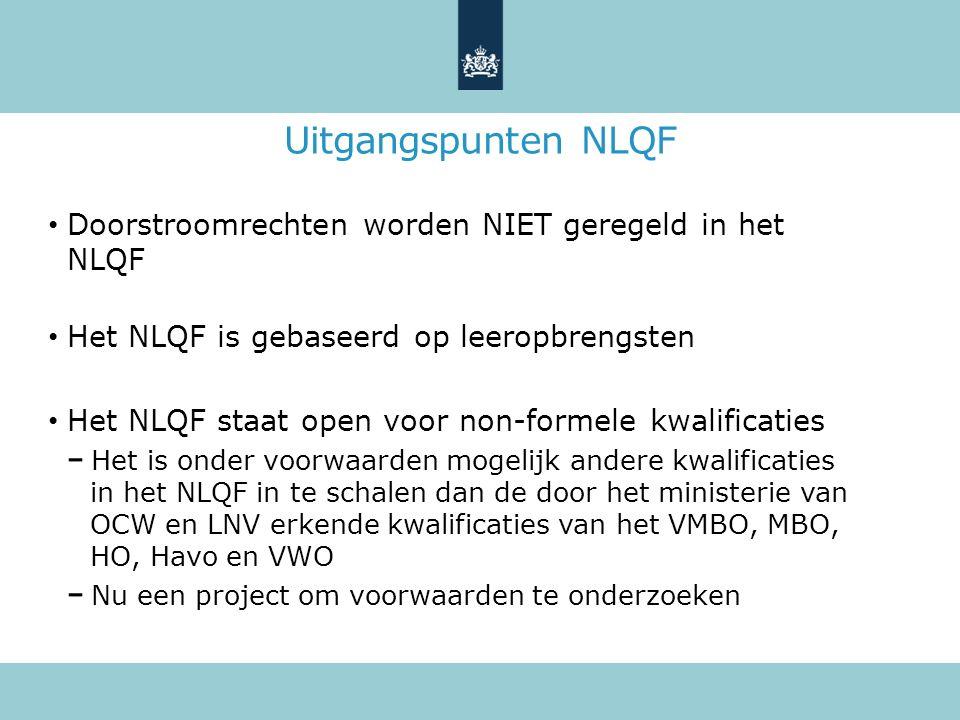 Uitgangspunten NLQF Doorstroomrechten worden NIET geregeld in het NLQF Het NLQF is gebaseerd op leeropbrengsten Het NLQF staat open voor non-formele kwalificaties Het is onder voorwaarden mogelijk andere kwalificaties in het NLQF in te schalen dan de door het ministerie van OCW en LNV erkende kwalificaties van het VMBO, MBO, HO, Havo en VWO Nu een project om voorwaarden te onderzoeken