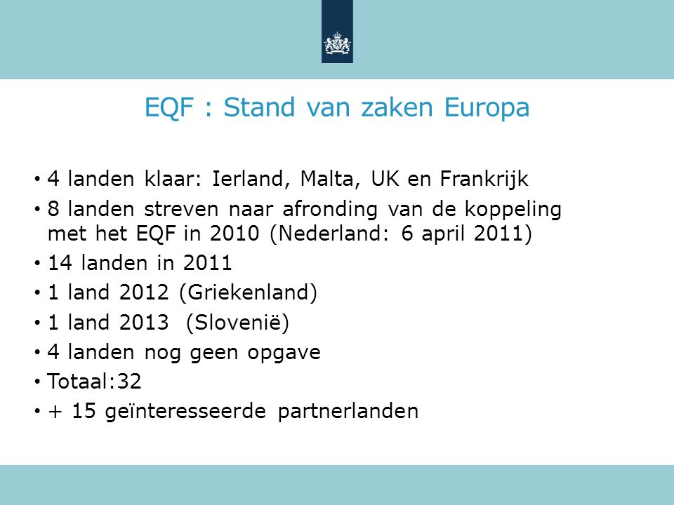 EQF : Stand van zaken Europa 4 landen klaar: Ierland, Malta, UK en Frankrijk 8 landen streven naar afronding van de koppeling met het EQF in 2010 (Nederland: 6 april 2011) 14 landen in 2011 1 land 2012 (Griekenland) 1 land 2013 (Slovenië) 4 landen nog geen opgave Totaal:32 + 15 geïnteresseerde partnerlanden