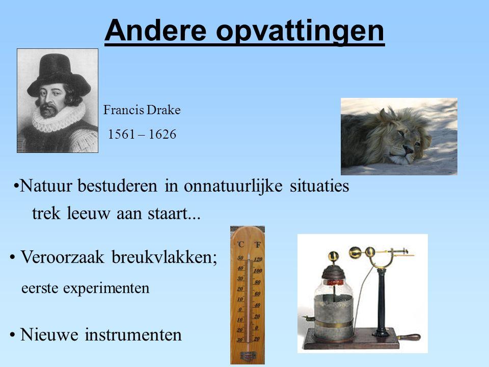 Andere opvattingen Francis Drake 1561 – 1626 Veroorzaak breukvlakken; eerste experimenten Natuur bestuderen in onnatuurlijke situaties trek leeuw aan