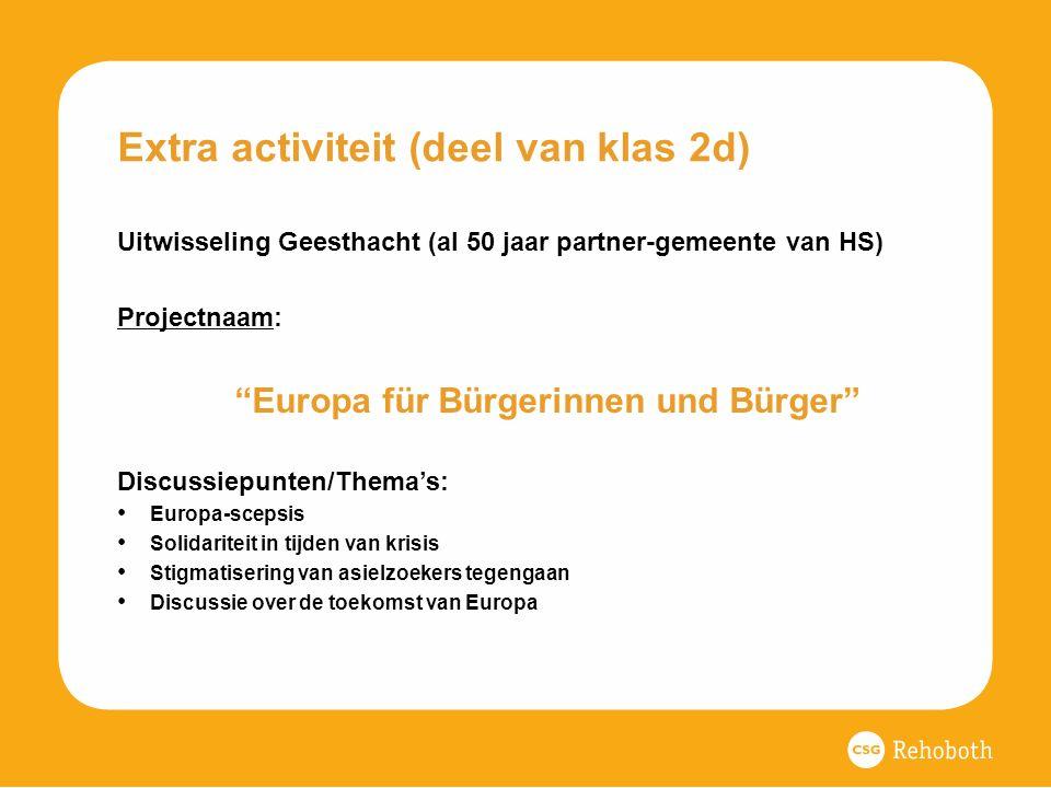 Extra activiteit (deel van klas 2d) Uitwisseling Geesthacht (al 50 jaar partner-gemeente van HS) Projectnaam: Europa für Bürgerinnen und Bürger Discussiepunten/Thema's: Europa-scepsis Solidariteit in tijden van krisis Stigmatisering van asielzoekers tegengaan Discussie over de toekomst van Europa