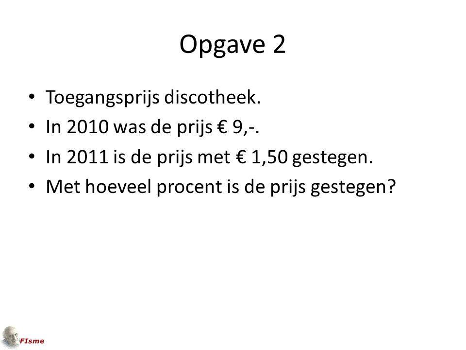 Opgave 2 Toegangsprijs discotheek. In 2010 was de prijs € 9,-.