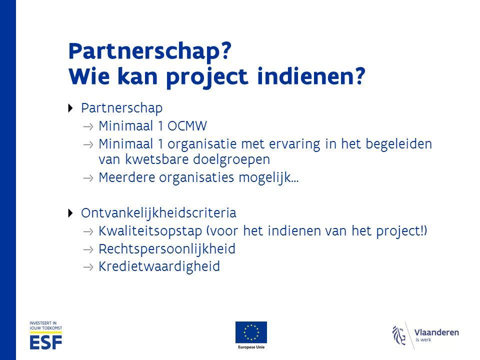 Partnerschap? Wie kan project indienen? Partnerschap Minimaal 1 OCMW Minimaal 1 organisatie met ervaring in het begeleiden van kwetsbare doelgroepen M