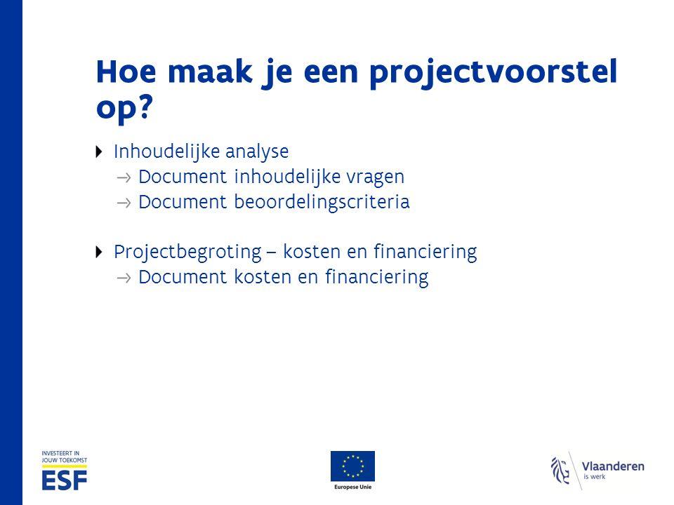 Hoe maak je een projectvoorstel op? Inhoudelijke analyse Document inhoudelijke vragen Document beoordelingscriteria Projectbegroting – kosten en finan