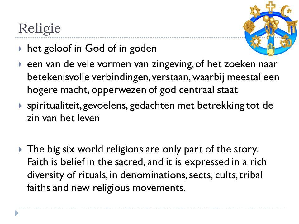 Religie  het geloof in God of in goden  een van de vele vormen van zingeving, of het zoeken naar betekenisvolle verbindingen, verstaan, waarbij meestal een hogere macht, opperwezen of god centraal staat  spiritualiteit, gevoelens, gedachten met betrekking tot de zin van het leven  The big six world religions are only part of the story.