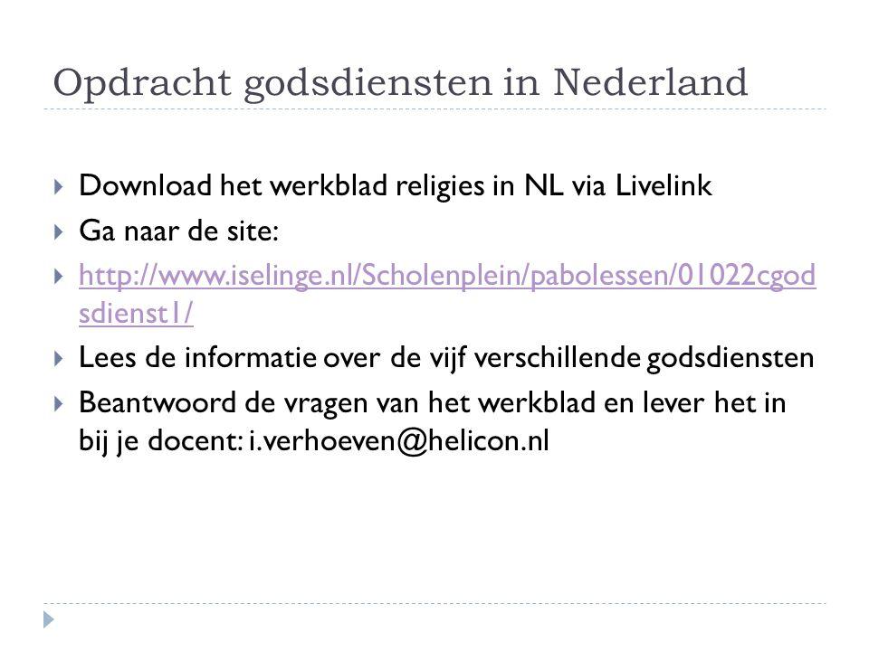 Opdracht godsdiensten in Nederland  Download het werkblad religies in NL via Livelink  Ga naar de site:  http://www.iselinge.nl/Scholenplein/pabolessen/01022cgod sdienst1/ http://www.iselinge.nl/Scholenplein/pabolessen/01022cgod sdienst1/  Lees de informatie over de vijf verschillende godsdiensten  Beantwoord de vragen van het werkblad en lever het in bij je docent: i.verhoeven@helicon.nl