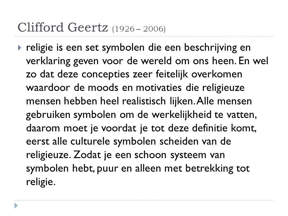 Clifford Geertz (1926 – 2006)  religie is een set symbolen die een beschrijving en verklaring geven voor de wereld om ons heen. En wel zo dat deze co