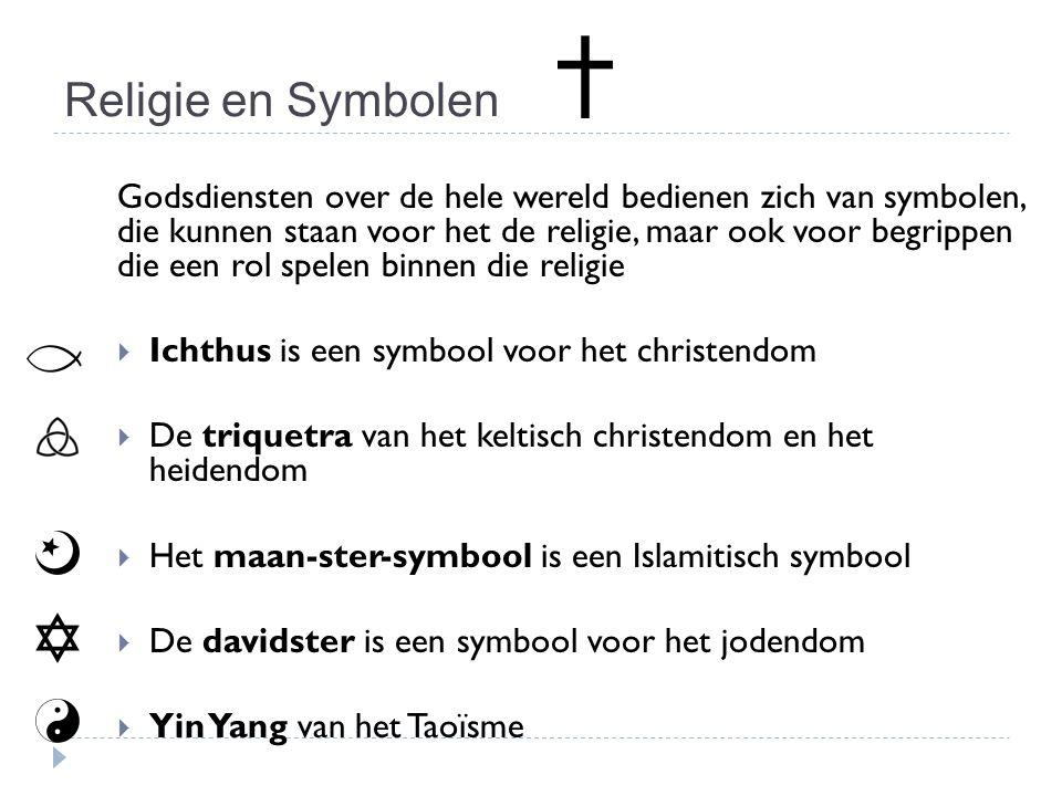 Religie en Symbolen Godsdiensten over de hele wereld bedienen zich van symbolen, die kunnen staan voor het de religie, maar ook voor begrippen die een rol spelen binnen die religie  Ichthus is een symbool voor het christendom  De triquetra van het keltisch christendom en het heidendom  Het maan-ster-symbool is een Islamitisch symbool  De davidster is een symbool voor het jodendom  Yin Yang van het Taoïsme