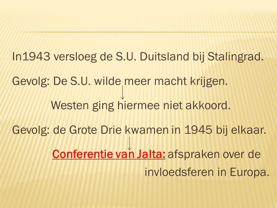 In1943 versloeg de S.U. Duitsland bij Stalingrad. Gevolg: De S.U. wilde meer macht krijgen. Westen ging hiermee niet akkoord. Gevolg: de Grote Drie kw