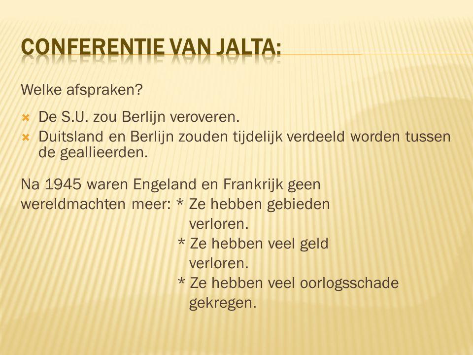 Welke afspraken?  De S.U. zou Berlijn veroveren.  Duitsland en Berlijn zouden tijdelijk verdeeld worden tussen de geallieerden. Na 1945 waren Engela