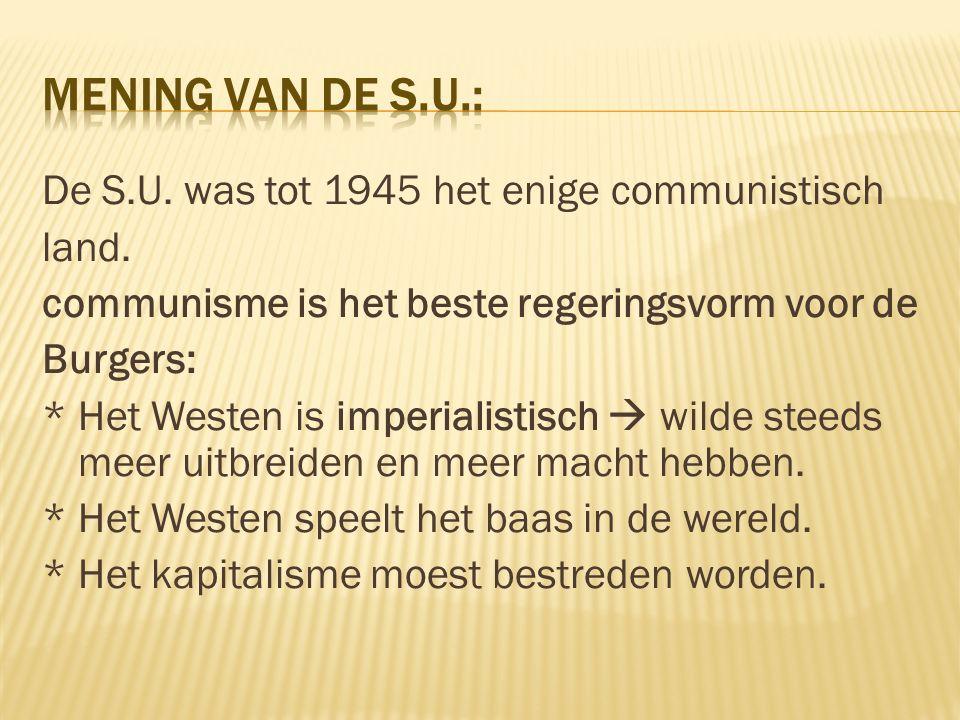 De S.U. was tot 1945 het enige communistisch land. communisme is het beste regeringsvorm voor de Burgers: * Het Westen is imperialistisch  wilde stee