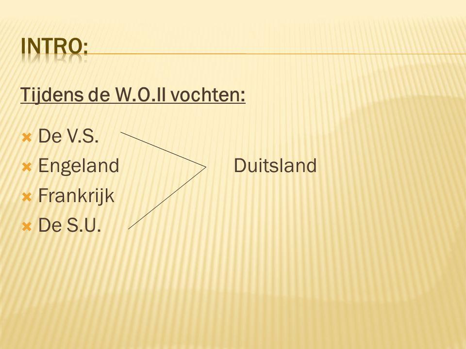 Tijdens de W.O.II vochten:  De V.S.  Engeland Duitsland  Frankrijk  De S.U.