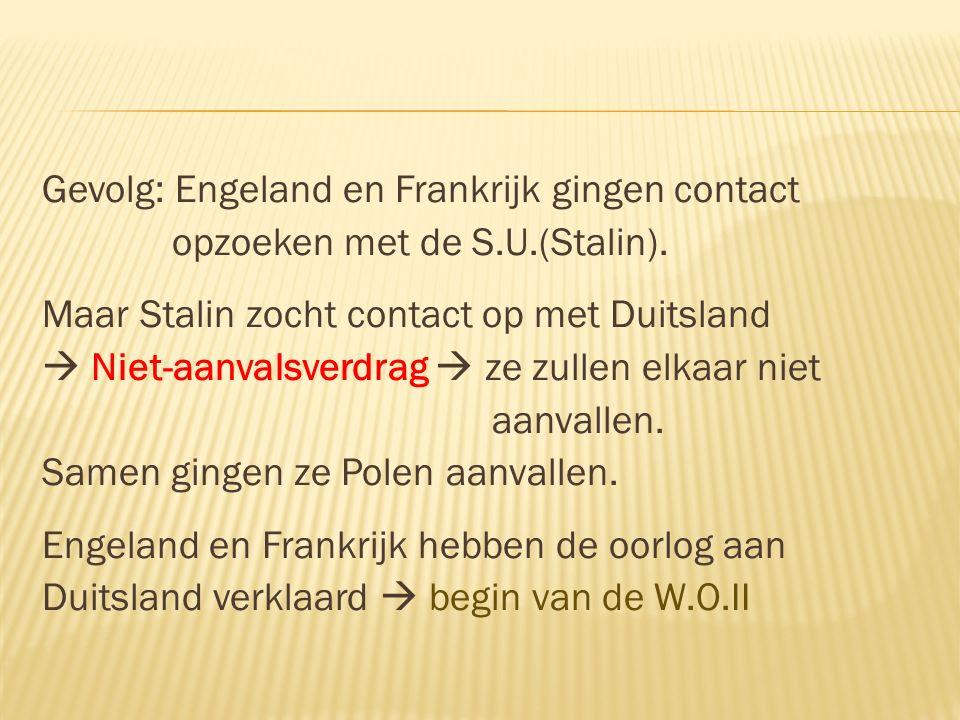Gevolg: Engeland en Frankrijk gingen contact opzoeken met de S.U.(Stalin). Maar Stalin zocht contact op met Duitsland  Niet-aanvalsverdrag  ze zulle