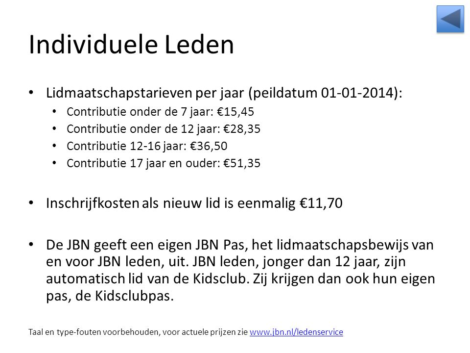 Individuele Leden Lidmaatschapstarieven per jaar (peildatum 01-01-2014): Contributie onder de 7 jaar: €15,45 Contributie onder de 12 jaar: €28,35 Contributie 12-16 jaar: €36,50 Contributie 17 jaar en ouder: €51,35 Inschrijfkosten als nieuw lid is eenmalig €11,70 De JBN geeft een eigen JBN Pas, het lidmaatschapsbewijs van en voor JBN leden, uit.
