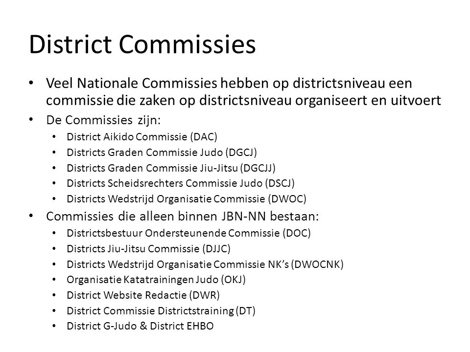 District Commissies Veel Nationale Commissies hebben op districtsniveau een commissie die zaken op districtsniveau organiseert en uitvoert De Commissies zijn: District Aikido Commissie (DAC) Districts Graden Commissie Judo (DGCJ) Districts Graden Commissie Jiu-Jitsu (DGCJJ) Districts Scheidsrechters Commissie Judo (DSCJ) Districts Wedstrijd Organisatie Commissie (DWOC) Commissies die alleen binnen JBN-NN bestaan: Districtsbestuur Ondersteunende Commissie (DOC) Districts Jiu-Jitsu Commissie (DJJC) Districts Wedstrijd Organisatie Commissie NK's (DWOCNK) Organisatie Katatrainingen Judo (OKJ) District Website Redactie (DWR) District Commissie Districtstraining (DT) District G-Judo & District EHBO