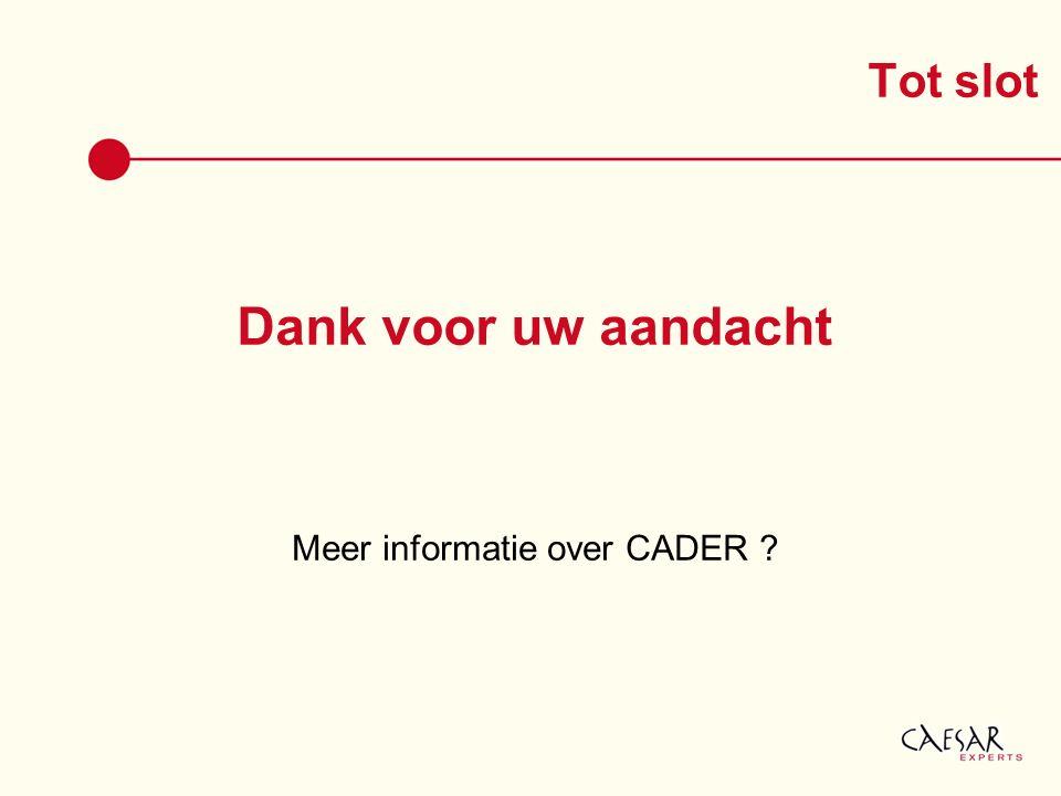 Dank voor uw aandacht Meer informatie over CADER ? Tot slot
