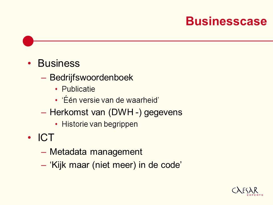 Businesscase Business –Bedrijfswoordenboek Publicatie 'Één versie van de waarheid' –Herkomst van (DWH -) gegevens Historie van begrippen ICT –Metadata