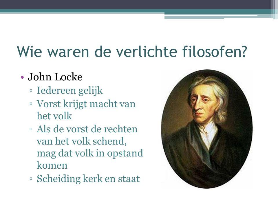 Wie waren de verlichte filosofen? John Locke ▫Iedereen gelijk ▫Vorst krijgt macht van het volk ▫Als de vorst de rechten van het volk schend, mag dat v