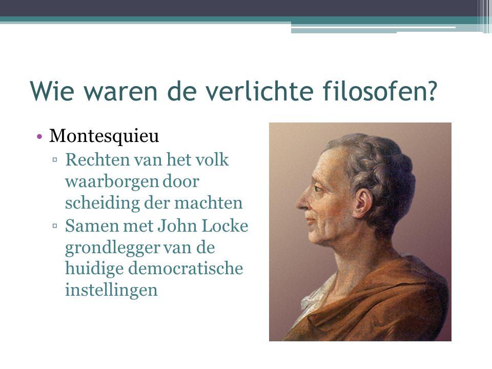 Wie waren de verlichte filosofen? Montesquieu ▫Rechten van het volk waarborgen door scheiding der machten ▫Samen met John Locke grondlegger van de hui