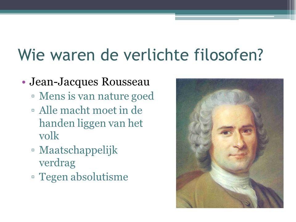 Wie waren de verlichte filosofen? Jean-Jacques Rousseau ▫Mens is van nature goed ▫Alle macht moet in de handen liggen van het volk ▫Maatschappelijk ve