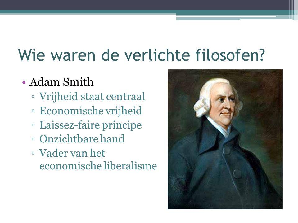 Wie waren de verlichte filosofen? Adam Smith ▫Vrijheid staat centraal ▫Economische vrijheid ▫Laissez-faire principe ▫Onzichtbare hand ▫Vader van het e