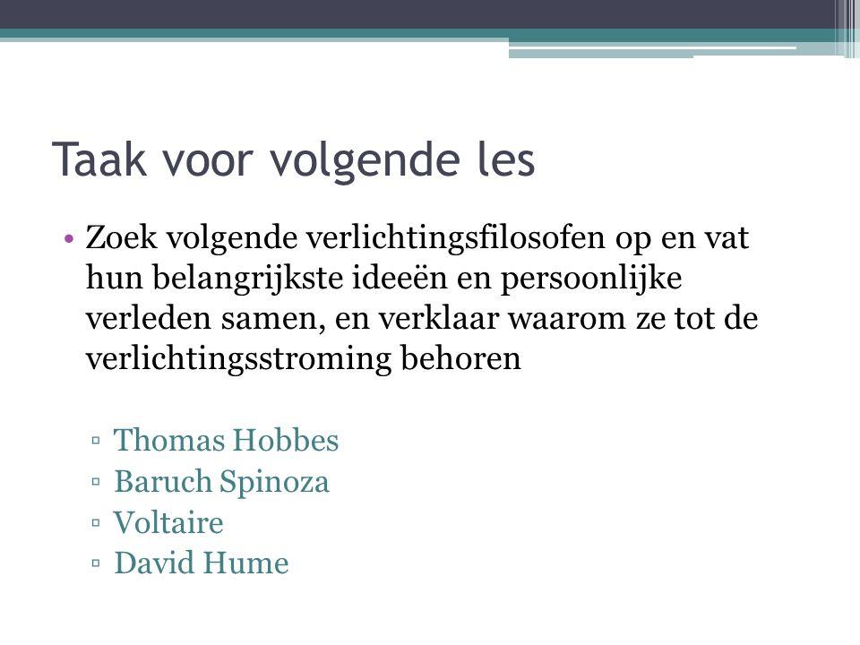 Taak voor volgende les Zoek volgende verlichtingsfilosofen op en vat hun belangrijkste ideeën en persoonlijke verleden samen, en verklaar waarom ze tot de verlichtingsstroming behoren ▫Thomas Hobbes ▫Baruch Spinoza ▫Voltaire ▫David Hume