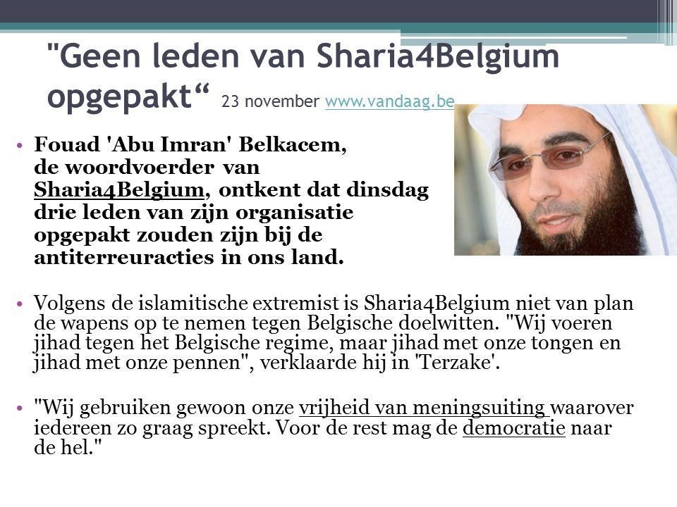 Geen leden van Sharia4Belgium opgepakt 23 november www.vandaag.bewww.vandaag.be Fouad Abu Imran Belkacem, de woordvoerder van Sharia4Belgium, ontkent dat dinsdag drie leden van zijn organisatie opgepakt zouden zijn bij de antiterreuracties in ons land.