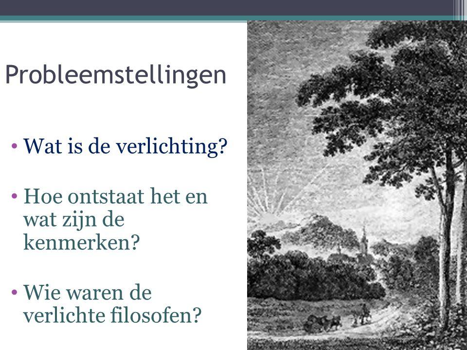 Probleemstellingen Wat is de verlichting? Hoe ontstaat het en wat zijn de kenmerken? Wie waren de verlichte filosofen?