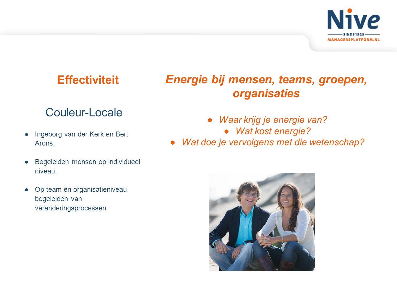 Effectiviteit Energie bij mensen, teams, groepen, organisaties ●Waar krijg je energie van? ●Wat kost energie? ●Wat doe je vervolgens met die wetenscha