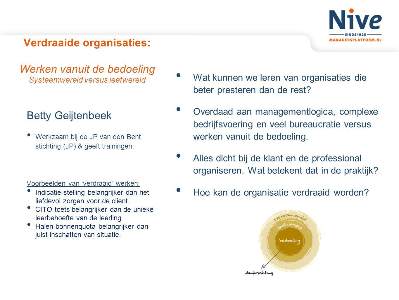 Verdraaide organisaties: Werken vanuit de bedoeling Systeemwereld versus leefwereld Betty Geijtenbeek Werkzaam bij de JP van den Bent stichting (JP) &