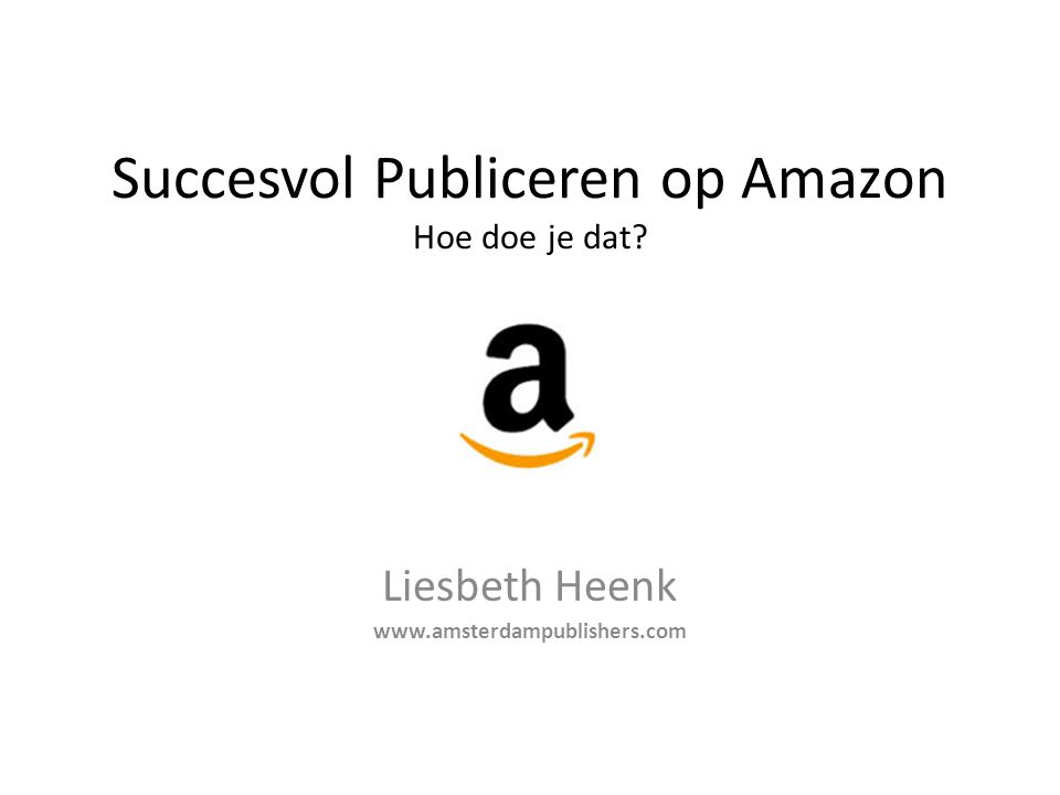 Succesvol Publiceren op Amazon Hoe doe je dat? Liesbeth Heenk www.amsterdampublishers.com