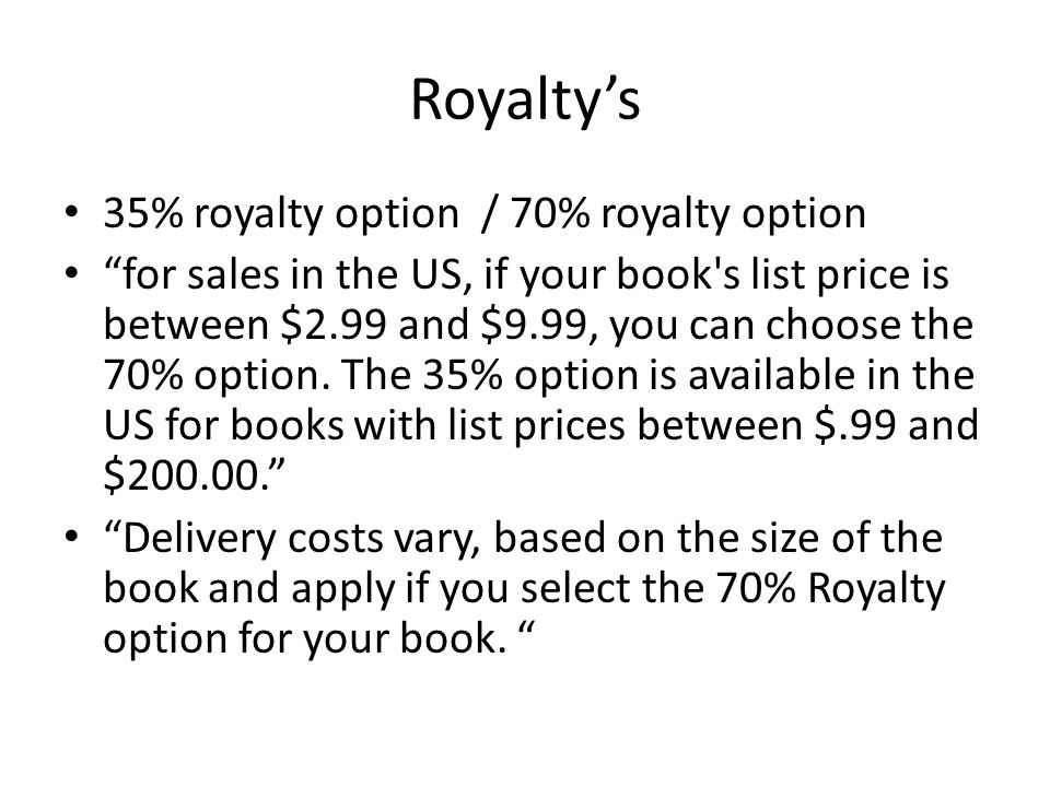 Royalty's 35% royalty option / 70% royalty option for sales in the US, if your book s list price is between $2.99 and $9.99, you can choose the 70% option.