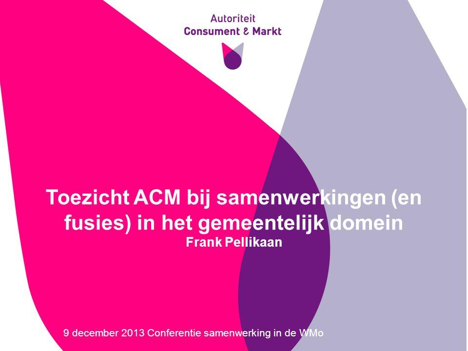 Toezicht ACM bij samenwerkingen (en fusies) in het gemeentelijk domein Frank Pellikaan 9 december 2013 Conferentie samenwerking in de WMo