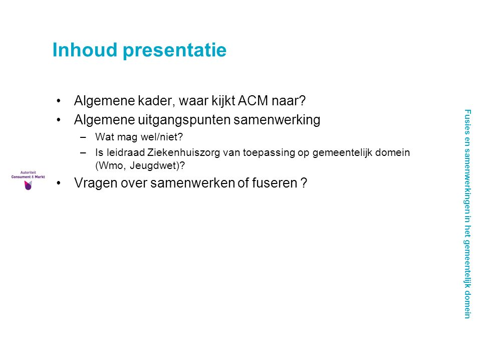 Fusies en samenwerkingen in het gemeentelijk domein Inhoud presentatie Algemene kader, waar kijkt ACM naar.