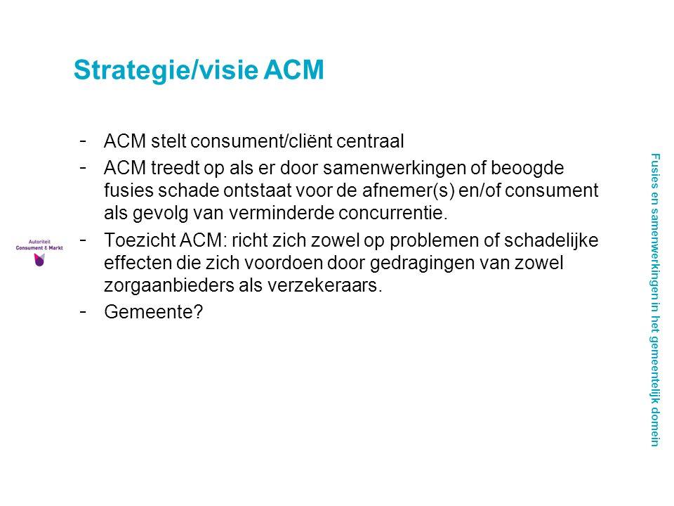 Fusies en samenwerkingen in het gemeentelijk domein Strategie/visie ACM - ACM stelt consument/cliënt centraal - ACM treedt op als er door samenwerkingen of beoogde fusies schade ontstaat voor de afnemer(s) en/of consument als gevolg van verminderde concurrentie.